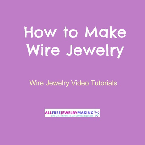 How to Make Wire Jewelry: 7 Wire Jewelry Video Tutorials