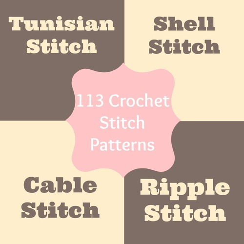 113 Crochet Stitch Patterns: Tunisian Stitch, Crochet Shell Stitch, Cable Stitch, Ripple Stitch & More