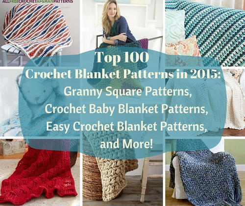 Top 100 Crochet Blanket Patterns in 2015: Granny Square Patterns, Crochet Baby Blanket Patterns, Easy Crochet Blanket Patterns, and More