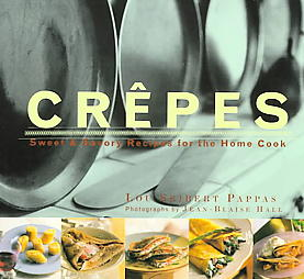 Crepes: Sweet and Savory Recipes for the Home Cook