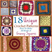 18 Unique Crochet Patterns: How To Make All Kinds of Granny Squares