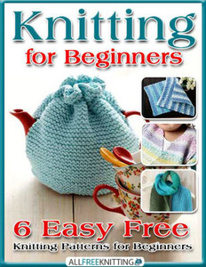 Knitting for Beginners: 6 Easy Free Knitting Patterns for Beginners eBook