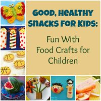 Good, Healthy Snacks for Kids: Fun With Food Crafts for Children