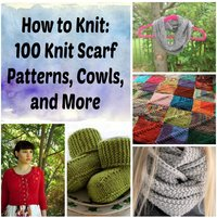 How to Knit: 100 Knit Scarf Patterns, Cowls, and More