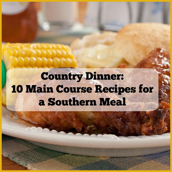 Good Dinner Recipes For 4: Country Dinner: 10 Main Course Recipes For A Southern Meal