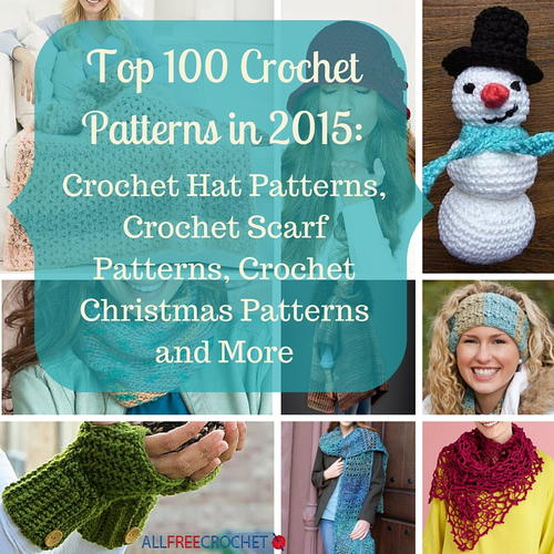 Top 100 Crochet Patterns in 2015: Crochet Hat Patterns Crochet Scarf Patterns Crochet Christmas Patterns and More