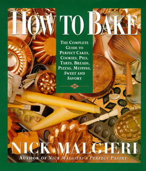 How To Bake - The Complete Guide To Perfect Cakes, Cookies, Pies, Tarts, Breads, Pizzas, Muffins, Sweet And Savory