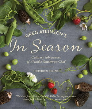 Greg Atkinson's In Season: Culinary Adventures of a Pacific Northwest Chef