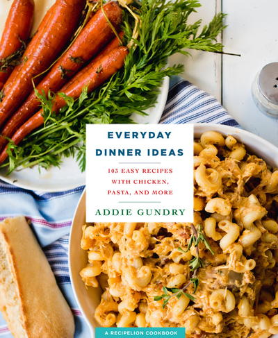 Everyday Dinner Ideas: 103 Easy Recipes for Chicken, Pasta, and Other Dishes Everyone Will Love