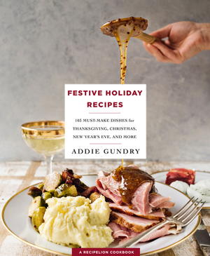 Festive Holiday Recipes: 103 Must-Make Dishes for Thanksgiving, Christmas, and New Years Eve Everyone Will Love