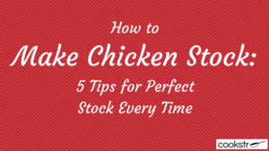 How to Make Chicken Stock: 5 Tips for Perfect Stock Every Time