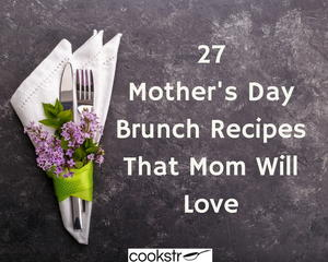 27 Mother's Day Brunch Recipes That Mom Will Love