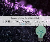 Escaping a Knitting Rut: 15 Knitting Inspiration Ideas