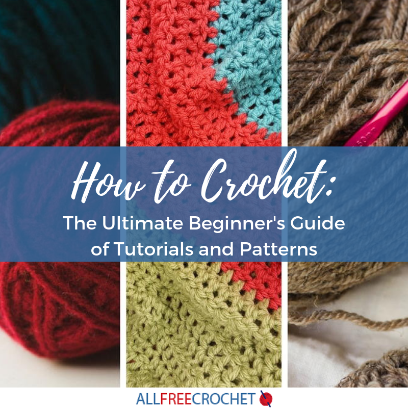 How To Crochet The Ultimate Beginners Guide Of Tutorials And Patterns